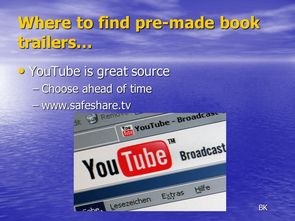 Where to find pre-made book trailers… YouTube is great source YouTube is great source –Choose ahead of time –www.safeshare.tv BK