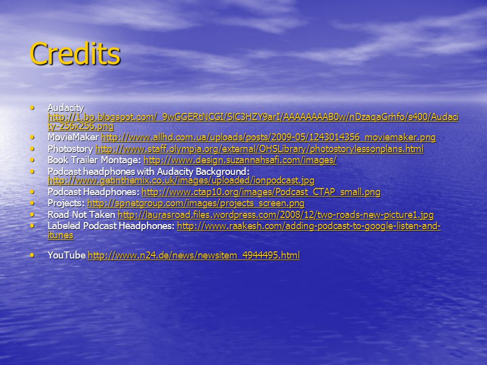 Credits Audacity http://1.bp.blogspot.com/_9wGGERtNCGI/SlC3HZY9arI/AAAAAAAAB0w/nDzaqaGrhfo/s400/Audaci ty-256x256.png Audacity http://1.bp.blogspot.com/_9wGGERtNCGI/SlC3HZY9arI/AAAAAAAAB0w/nDzaqaGrhfo/s400/Audaci ty-256x256.png http://1.bp.blogspot.com/_9wGGERtNCGI/SlC3HZY9arI/AAAAAAAAB0w/nDzaqaGrhfo/s400/Audaci ty-256x256.png http://1.bp.blogspot.com/_9wGGERtNCGI/SlC3HZY9arI/AAAAAAAAB0w/nDzaqaGrhfo/s400/Audaci ty-256x256.png MovieMaker http://www.allhd.com.ua/uploads/posts/2009-05/1243014356_moviemaker.png MovieMaker http://www.allhd.com.ua/uploads/posts/2009-05/1243014356_moviemaker.pnghttp://www.allhd.com.ua/uploads/posts/2009-05/1243014356_moviemaker.png Photostory http://www.staff.olympia.org/external/OHSLibrary/photostorylessonplans.html Photostory http://www.staff.olympia.org/external/OHSLibrary/photostorylessonplans.htmlhttp://www.staff.olympia.org/external/OHSLibrary/photostorylessonplans.html Book Trailer Montage: http://www.design.suzannahsafi.com/images/ Book Trailer Montage: http://www.design.suzannahsafi.com/images/http://www.design.suzannahsafi.com/images/ Podcast headphones with Audacity Background: http://www.getinthemix.co.uk/images/uploaded/ionpodcast.jpg Podcast headphones with Audacity Background: http://www.getinthemix.co.uk/images/uploaded/ionpodcast.jpg http://www.getinthemix.co.uk/images/uploaded/ionpodcast.jpg Podcast Headphones: http://www.ctap10.org/images/Podcast_CTAP_small.png Podcast Headphones: http://www.ctap10.org/images/Podcast_CTAP_small.pnghttp://www.ctap10.org/images/Podcast_CTAP_small.png Projects: http://spnetgroup.com/images/projects_screen.png Projects: http://spnetgroup.com/images/projects_screen.pnghttp://spnetgroup.com/images/projects_screen.png Road Not Taken http://laurasroad.files.wordpress.com/2008/12/two-roads-new-picture1.jpg Road Not Taken http://laurasroad.files.wordpress.com/2008/12/two-roads-new-picture1.jpghttp://laurasroad.files.wordpress.com/2008/12/two-roads-new-picture1.jpg Labeled Podcast Headphones: http: