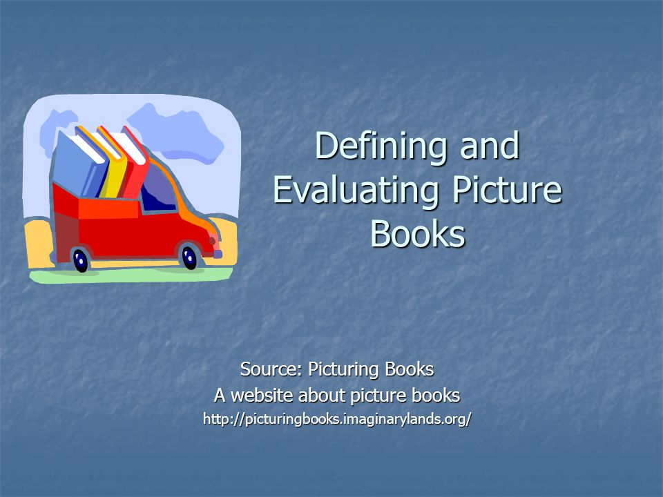 Defining and Evaluating Picture Books Source: Picturing Books A website about picture books http://picturingbooks.imaginarylands.org/