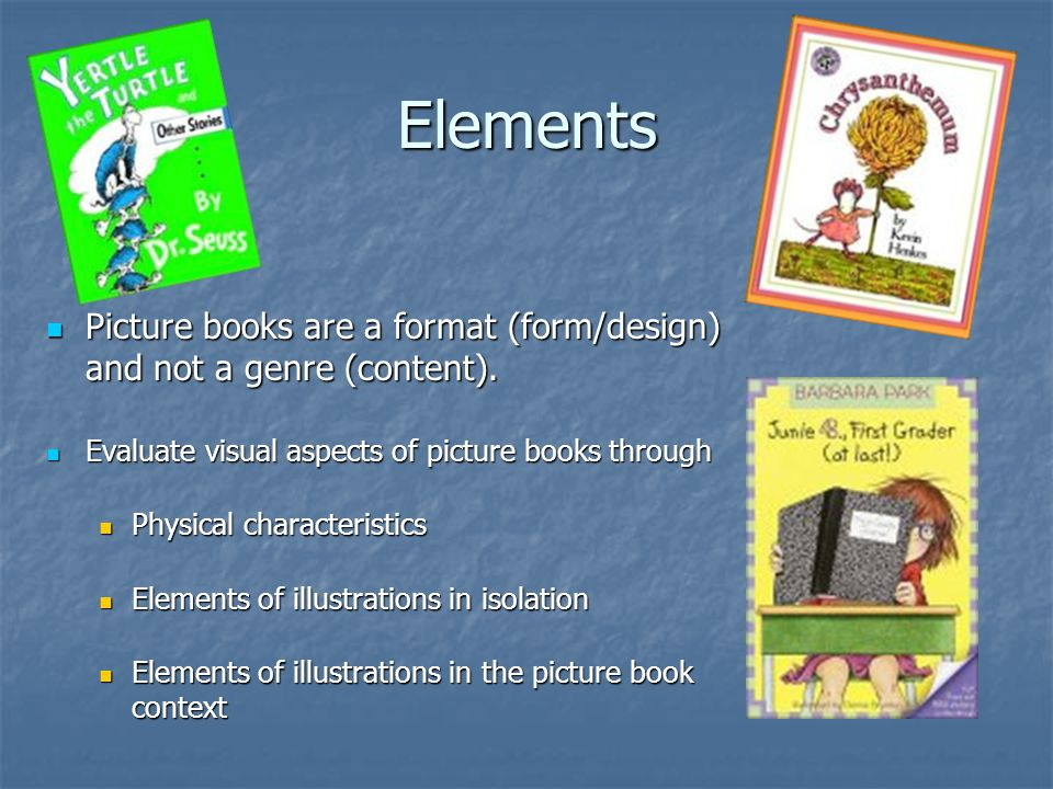Elements Picture books are a format (form/design) and not a genre (content). Picture books are a format (form/design) and not a genre (content). Evalu