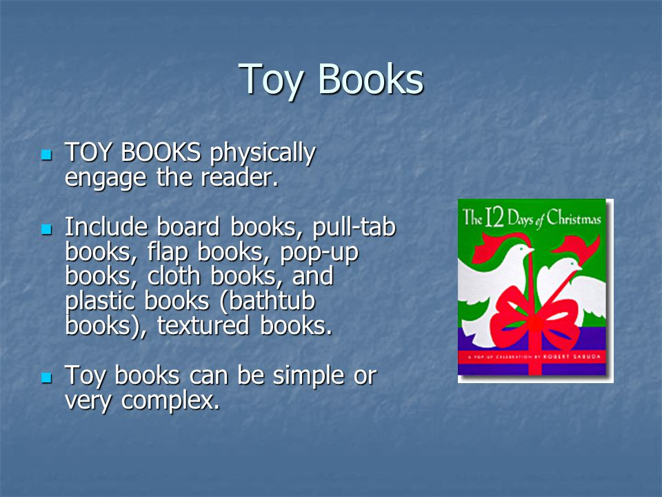 Toy Books TOY BOOKS physically engage the reader. TOY BOOKS physically engage the reader. Include board books, pull-tab books, flap books, pop-up book