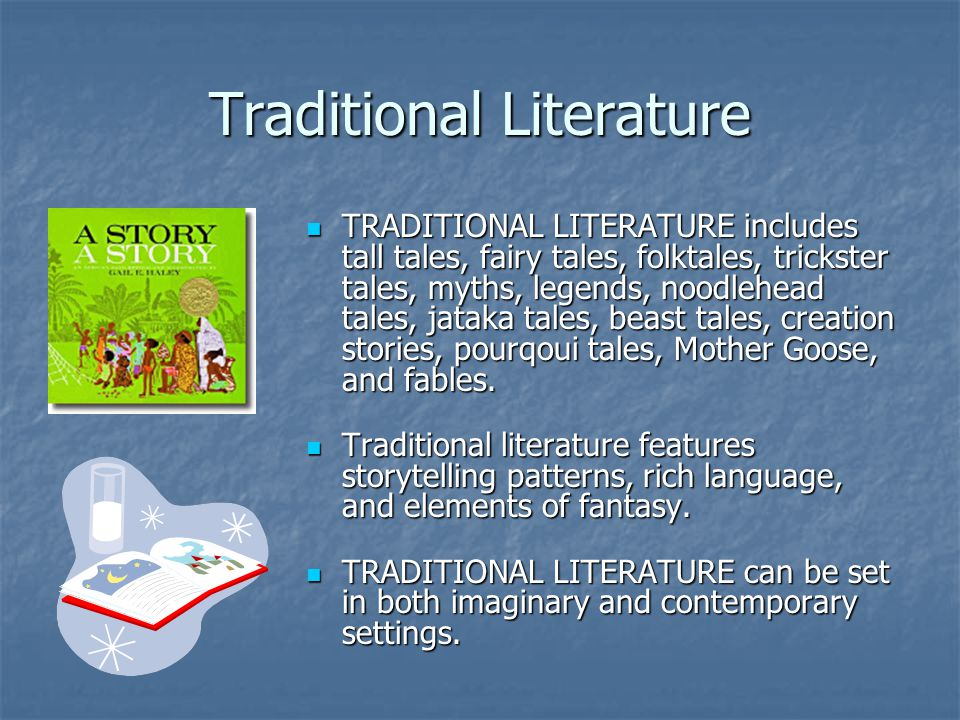 Traditional Literature TRADITIONAL LITERATURE includes tall tales, fairy tales, folktales, trickster tales, myths, legends, noodlehead tales, jataka tales, beast tales, creation stories, pourqoui tales, Mother Goose, and fables.