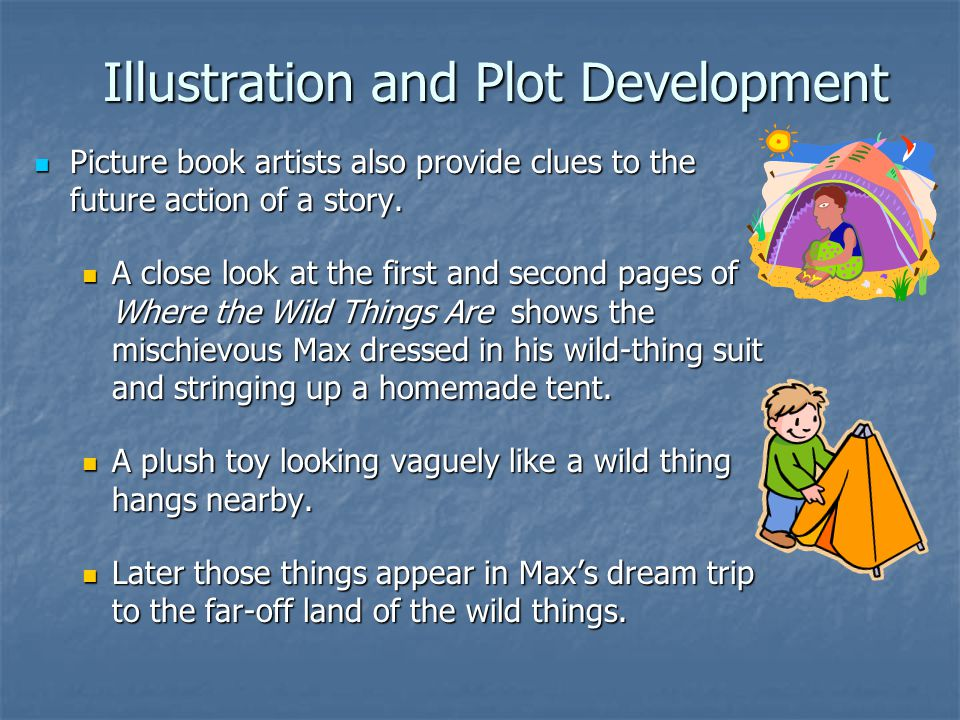 Illustration and Plot Development Picture book artists also provide clues to the future action of a story. Picture book artists also provide clues to