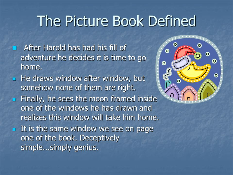 The Picture Book Defined After Harold has had his fill of adventure he decides it is time to go home. After Harold has had his fill of adventure he de
