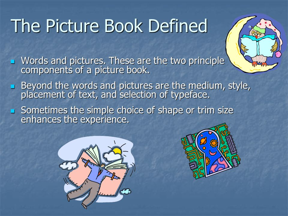 The Picture Book Defined Words and pictures. These are the two principle components of a picture book. Words and pictures. These are the two principle