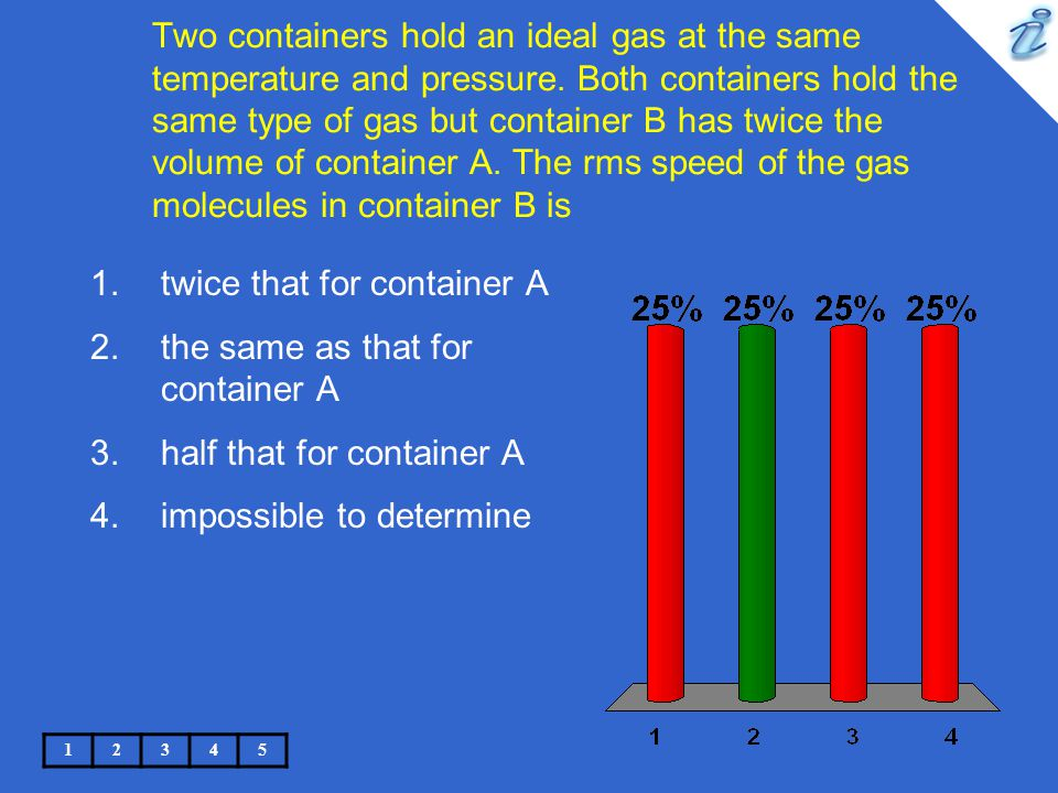 Two containers hold an ideal gas at the same temperature and pressure. Both containers hold the same type of gas but container B has twice the volume