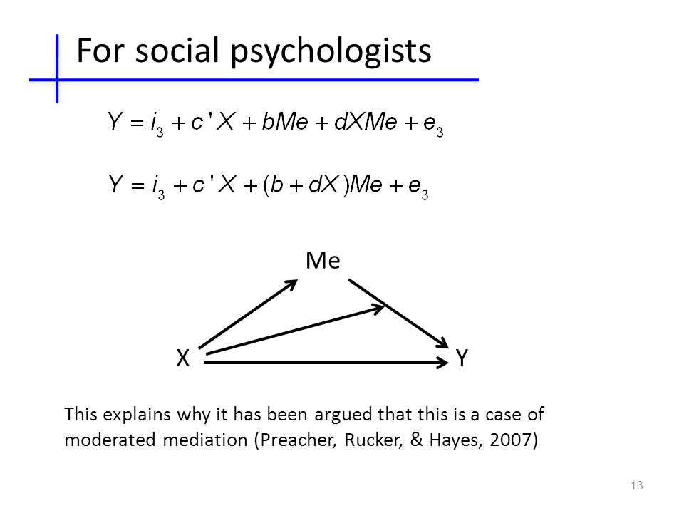 13 XY Me This explains why it has been argued that this is a case of moderated mediation (Preacher, Rucker, & Hayes, 2007) For social psychologists