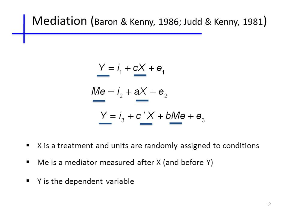 2 Mediation ( Baron & Kenny, 1986; Judd & Kenny, 1981 )  X is a treatment and units are randomly assigned to conditions  Me is a mediator measured after X (and before Y)  Y is the dependent variable