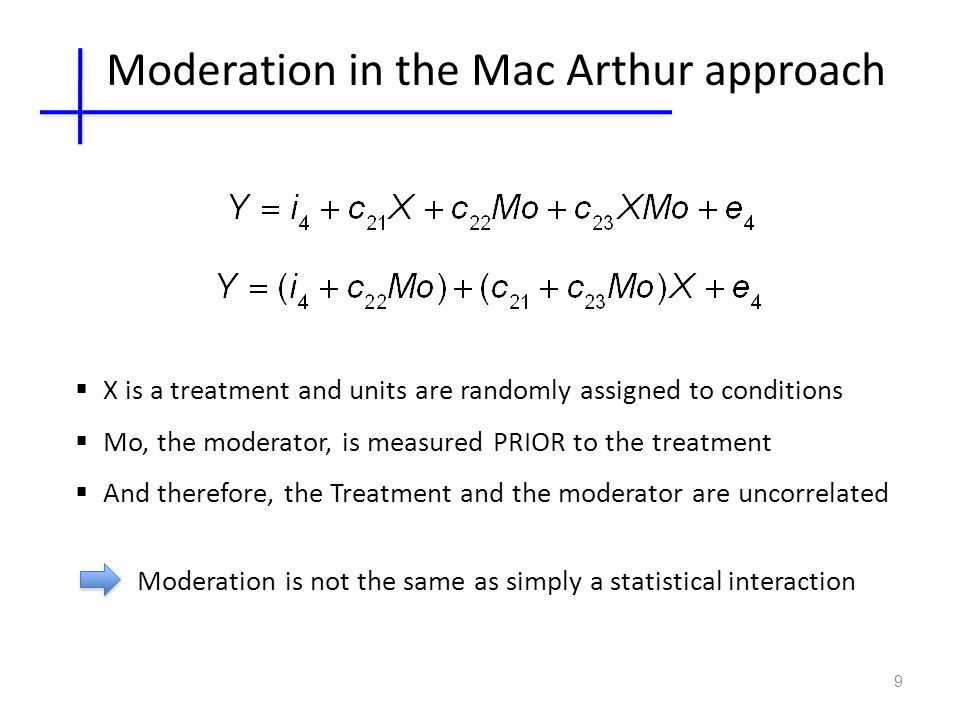 9  X is a treatment and units are randomly assigned to conditions  Mo, the moderator, is measured PRIOR to the treatment  And therefore, the Treatment and the moderator are uncorrelated Moderation in the Mac Arthur approach Moderation is not the same as simply a statistical interaction