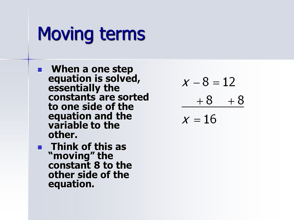 Moving terms Move terms involving variables the same way.