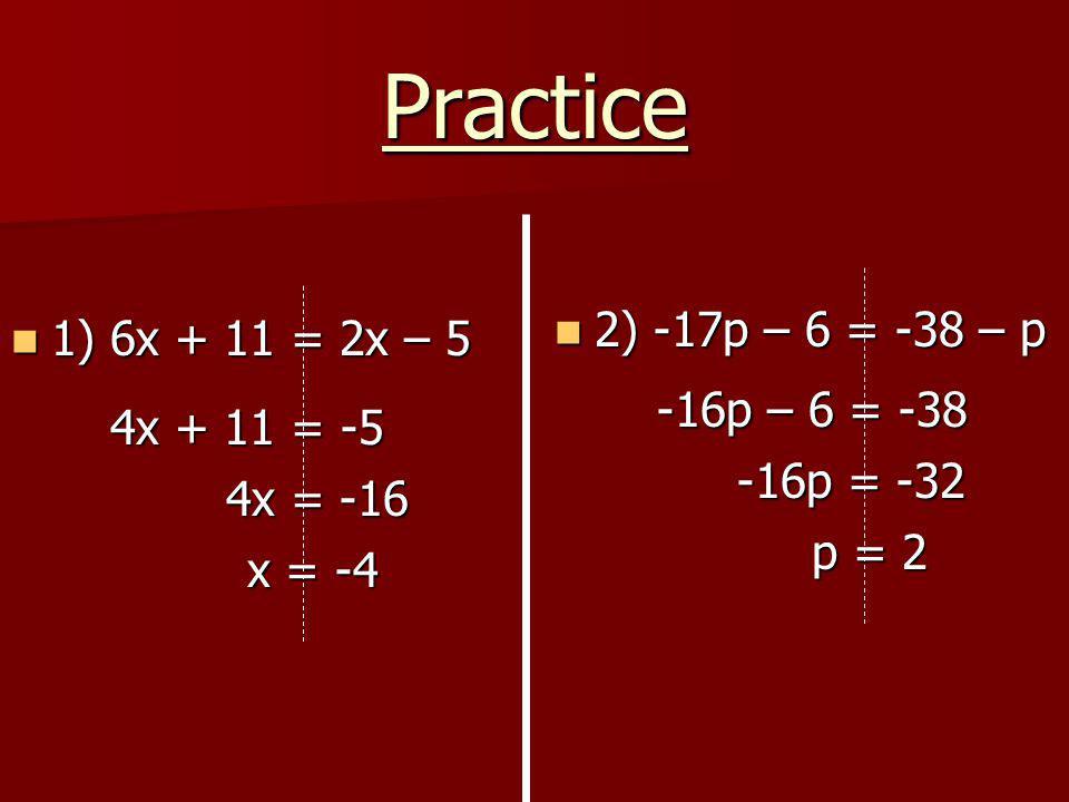 1) 6x + 11 = 2x – 5 1) 6x + 11 = 2x – 5 2) -17p – 6 = -38 – p 2) -17p – 6 = -38 – p 4x + 11 = -5 4x = -16 x = -4 -16p – 6 = -38 -16p – 6 = -38 -16p = -32 -16p = -32 p = 2 p = 2 Practice