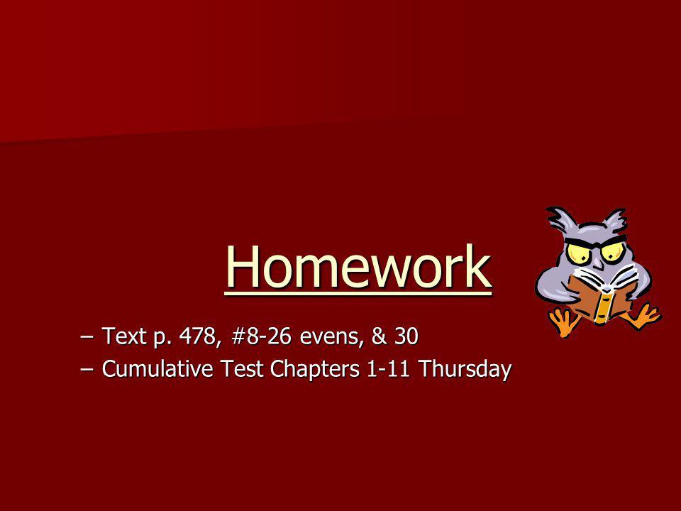 Homework –Text p. 478, #8-26 evens, & 30 –Cumulative Test Chapters 1-11 Thursday
