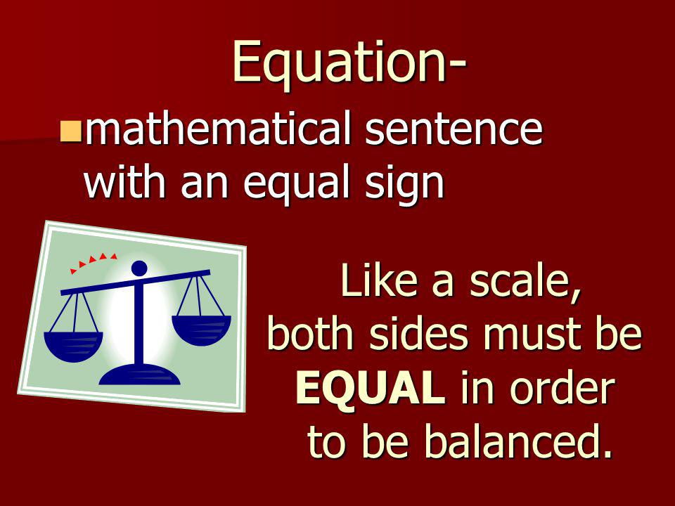 Equation- mathematical sentence with an equal sign mathematical sentence with an equal sign Like a scale, both sides must be EQUAL in order to be balanced.