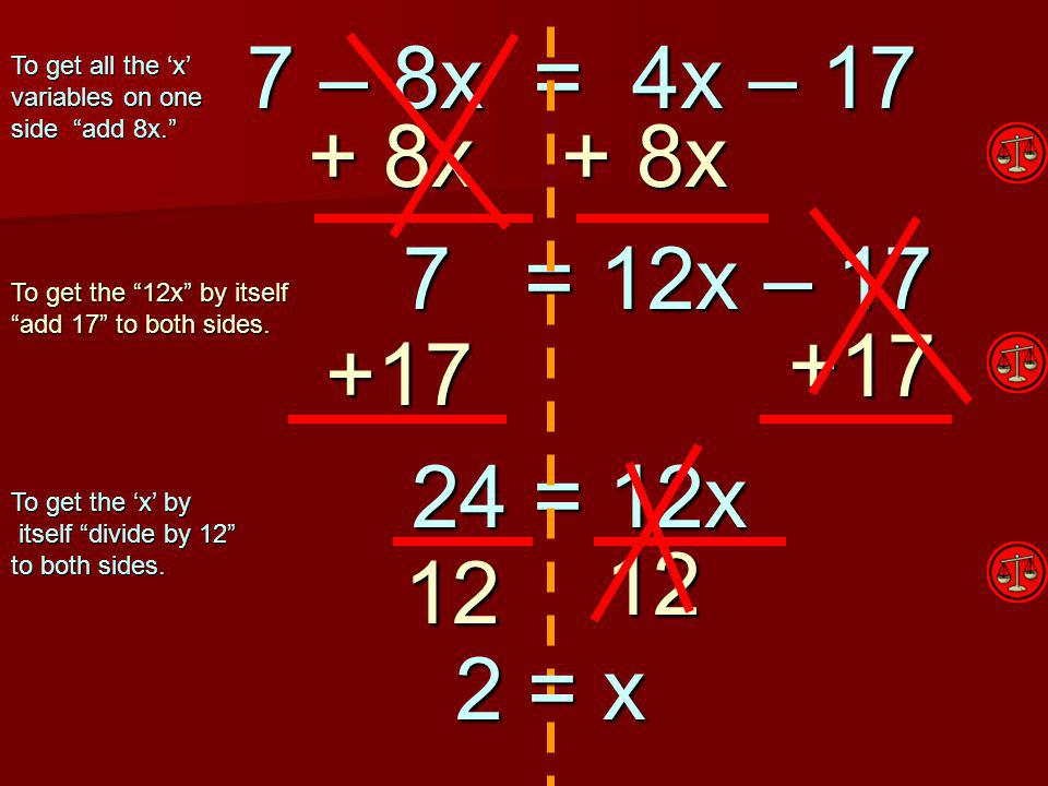 Check Your Work! x = 2 7 – 8(2) = 4(2) – 17 Are both sides equal? 7 – 8x = 4x – 17