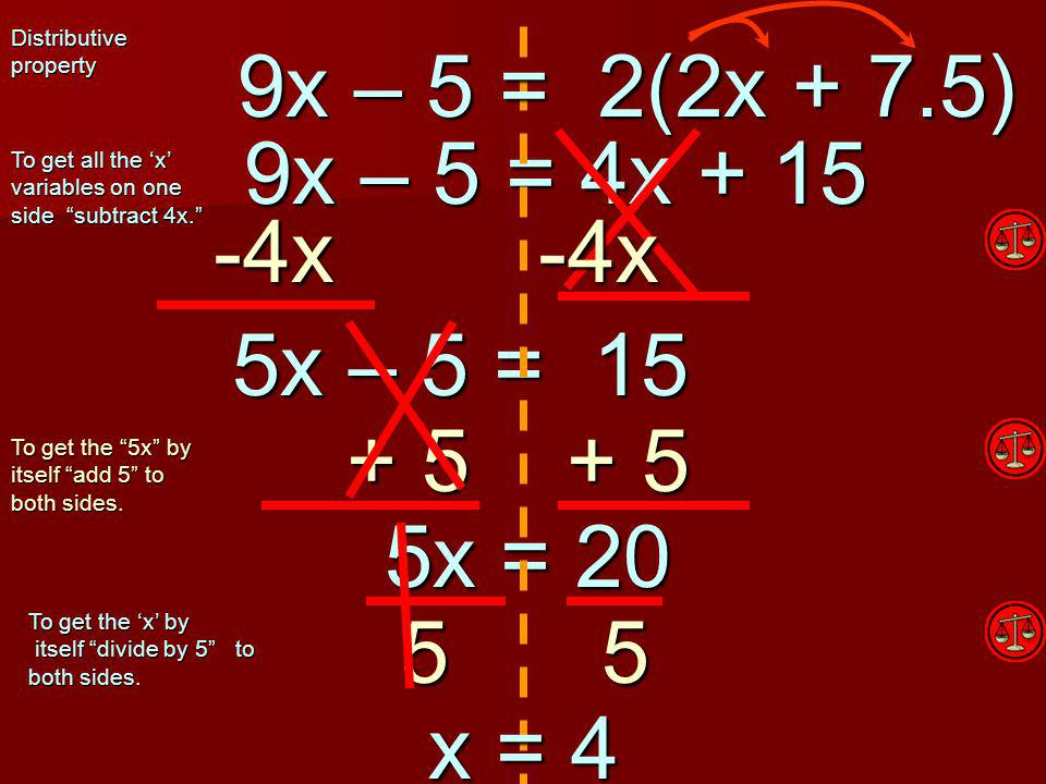 9x – 5 = 4x + 15 9x – 5 = 4x + 15 -4x -4x 5 5x – 5 = 15 5x – 5 = 15 To get all the 'x' variables on one side subtract 4x. To get the 5x by itself add 5 to both sides.