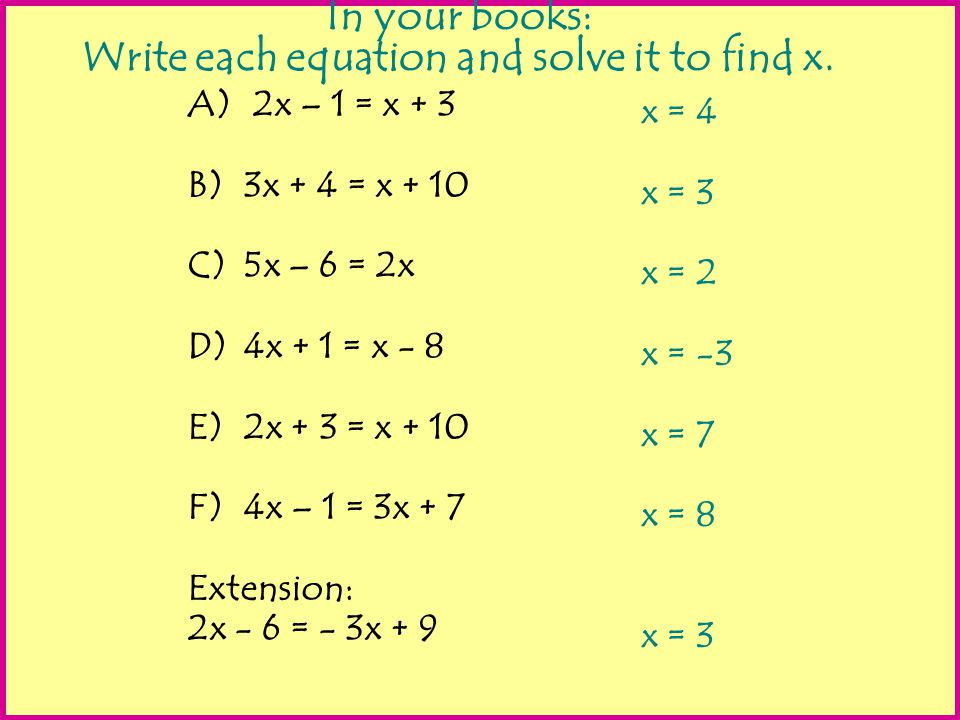 In your books: Write each equation and solve it to find x. A) 2x – 1 = x + 3 B)3x + 4 = x + 10 C)5x – 6 = 2x D)4x + 1 = x - 8 E)2x + 3 = x + 10 F)4x –