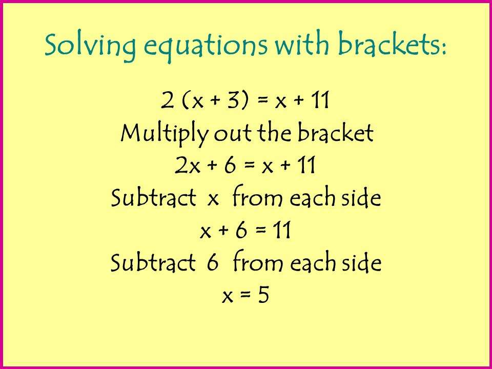 Solving equations with brackets on both sides: 2 (3x – 1 ) = 3 (x + 2) Multiply out the brackets 6x - 2 = 3x + 6 Subtract 3x from each side 3x -2 = + 6 Add 2 to each side 3x = 8 Divide each side by 3 x = 8/3 = 2 2/3