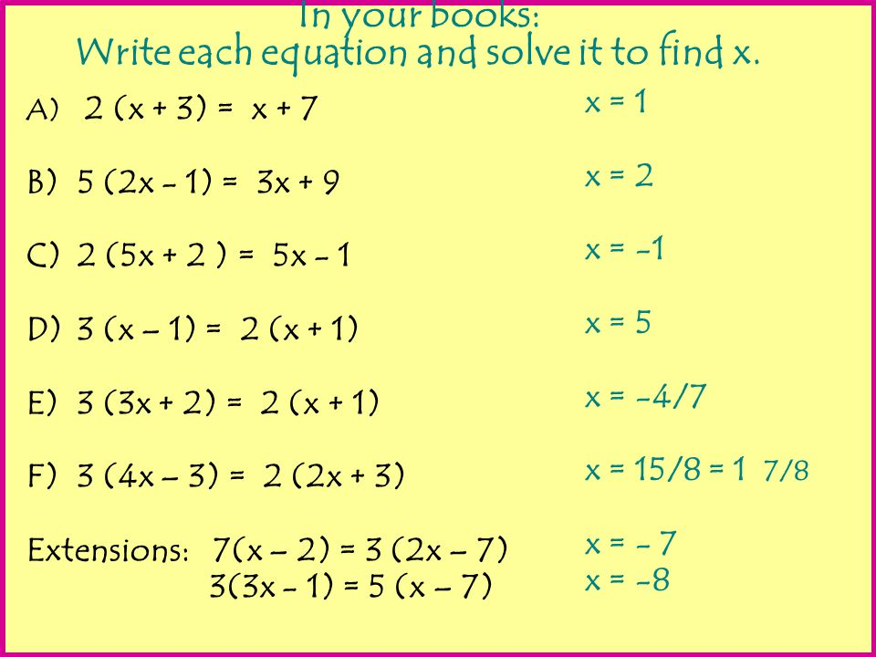 In your books: Write each equation and solve it to find x. A) 2 (x + 3) = x + 7 B)5 (2x - 1) = 3x + 9 C)2 (5x + 2 ) = 5x - 1 D)3 (x – 1) = 2 (x + 1) E