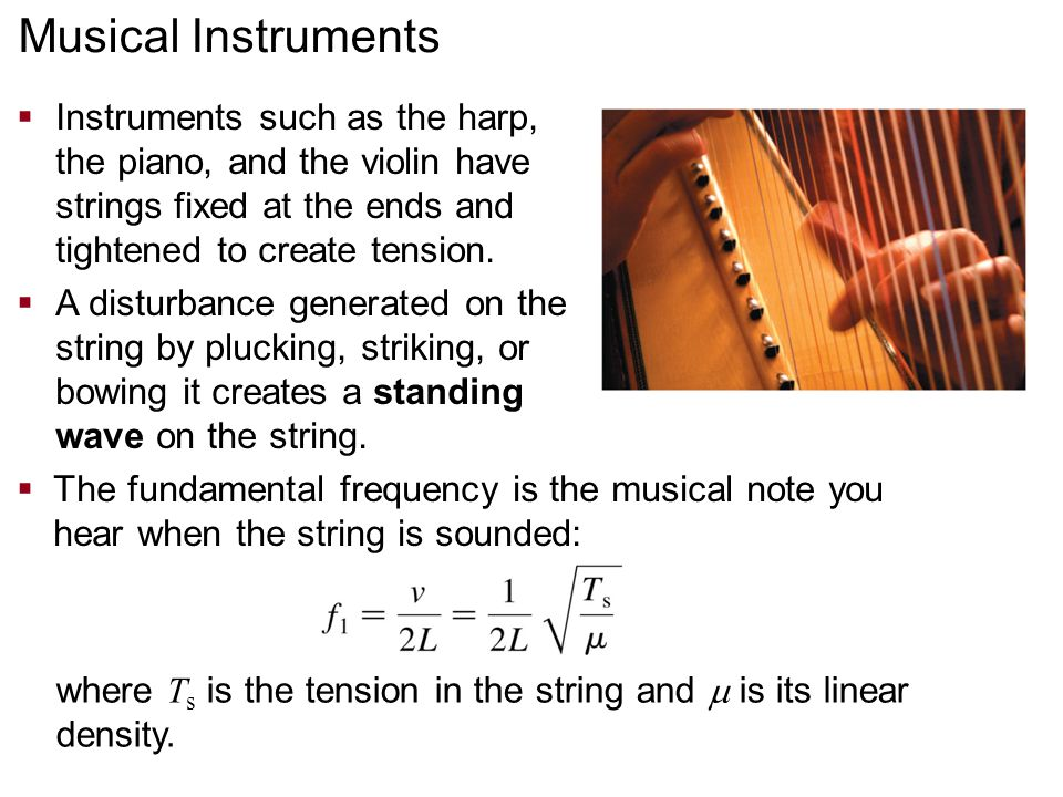  Instruments such as the harp, the piano, and the violin have strings fixed at the ends and tightened to create tension.  A disturbance generated on