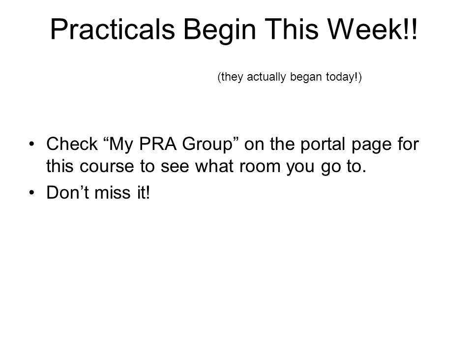 "Practicals Begin This Week!! Check ""My PRA Group"" on the portal page for this course to see what room you go to. Don't miss it! (they actually began t"