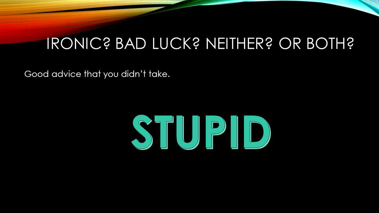 Good advice that you didn't take. IRONIC? BAD LUCK? NEITHER? OR BOTH?