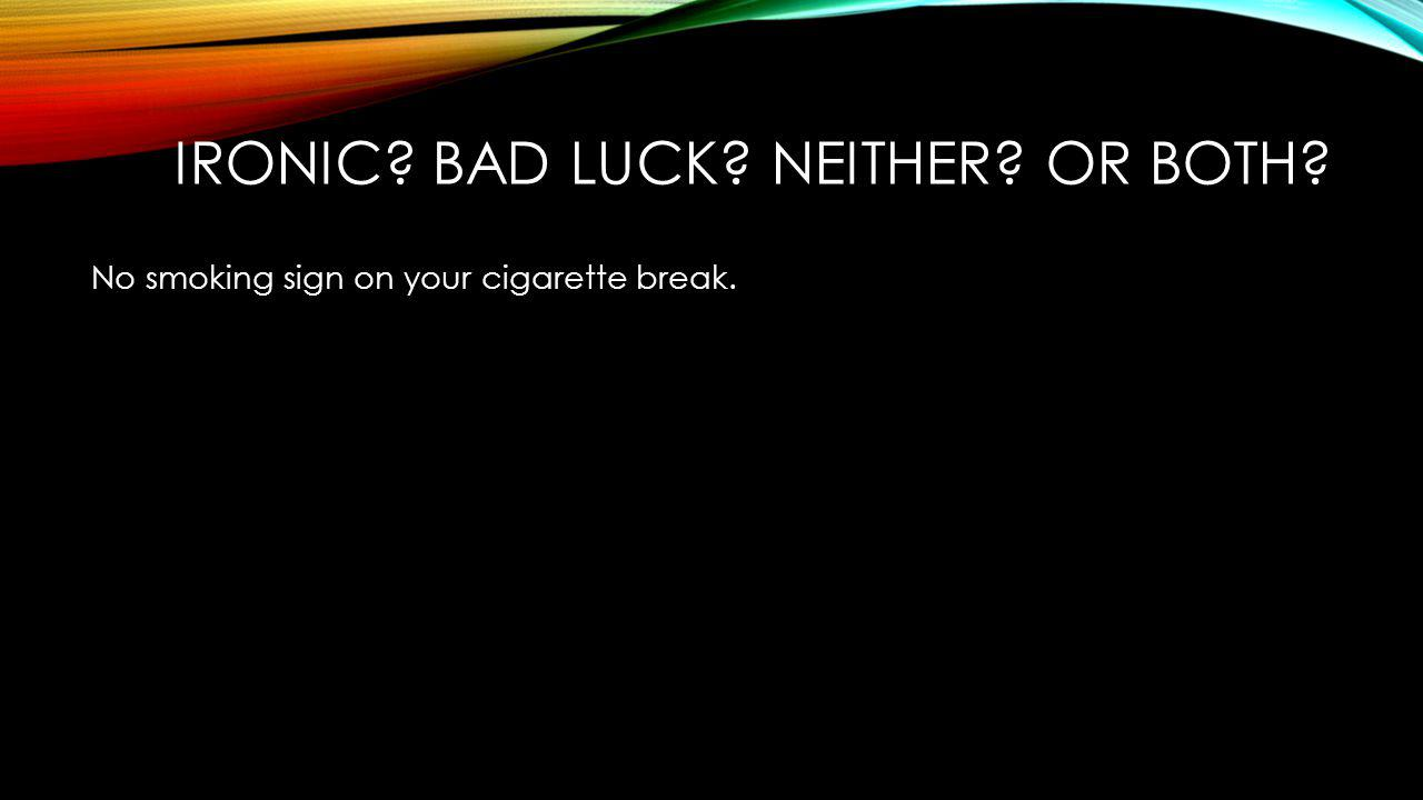 No smoking sign on your cigarette break. IRONIC? BAD LUCK? NEITHER? OR BOTH?
