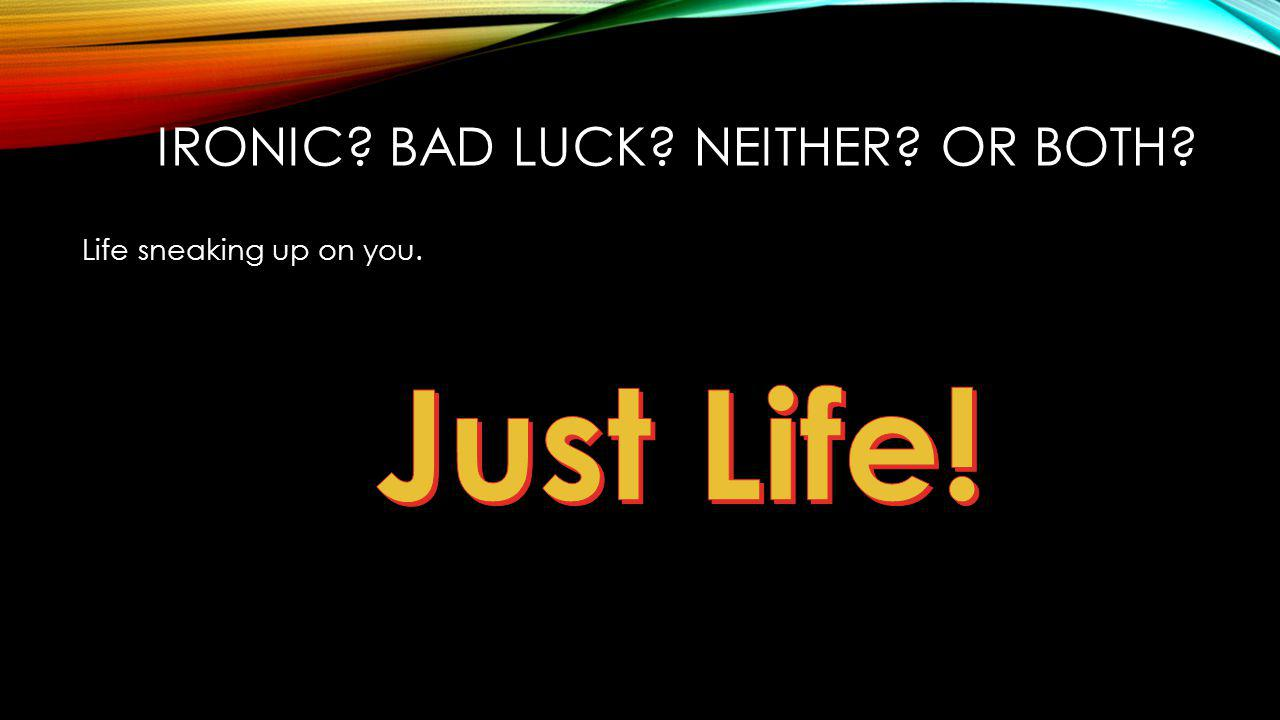 Life sneaking up on you. IRONIC BAD LUCK NEITHER OR BOTH