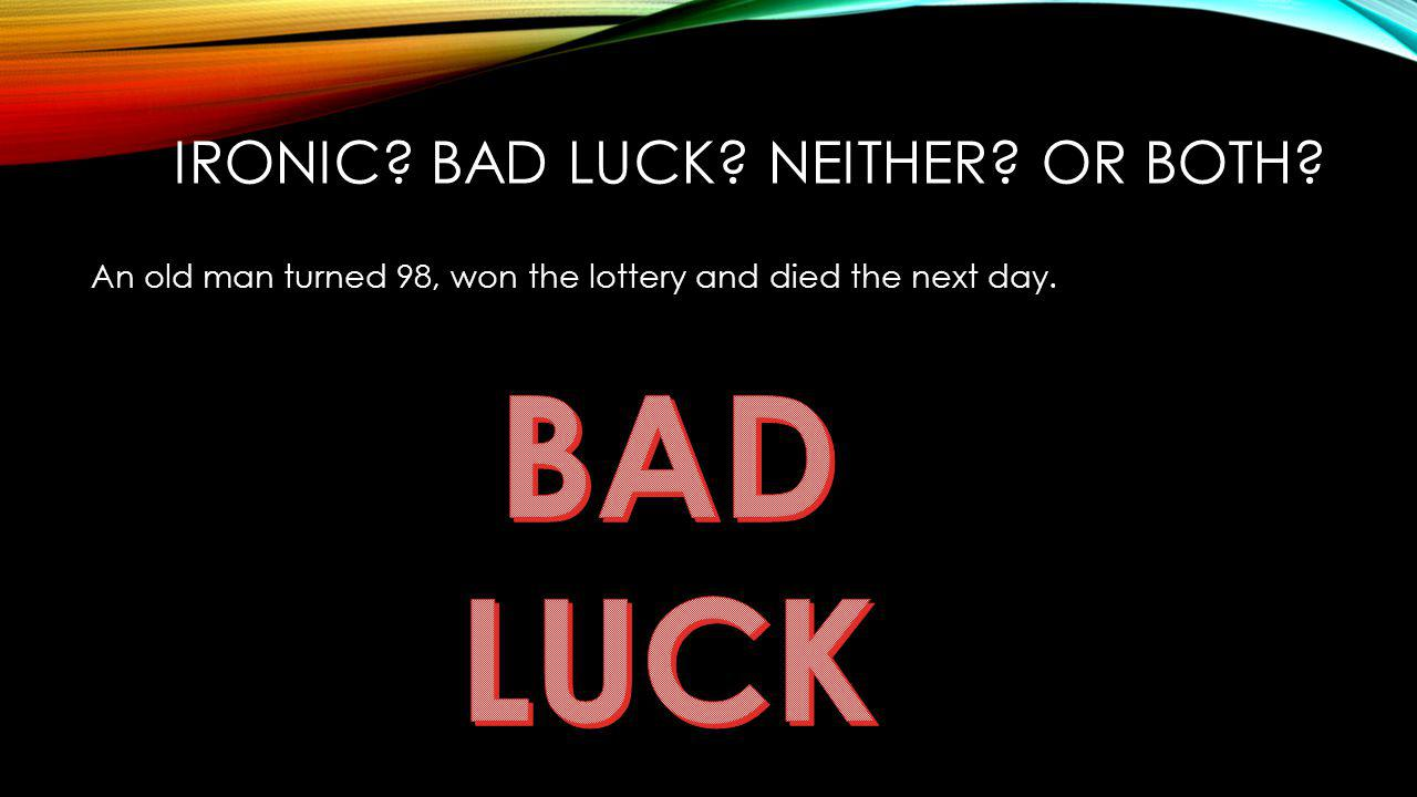 IRONIC? BAD LUCK? NEITHER? OR BOTH? An old man turned 98, won the lottery and died the next day.