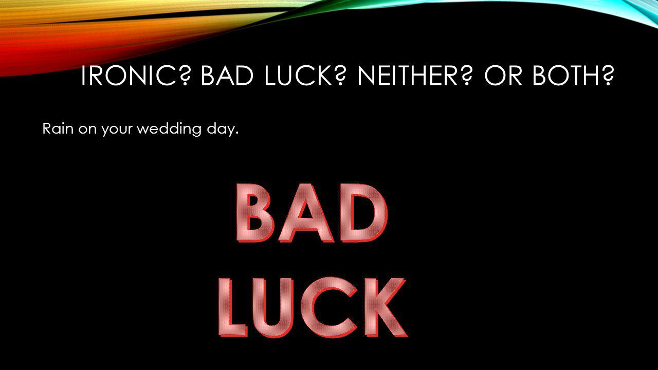 Rain on your wedding day. IRONIC? BAD LUCK? NEITHER? OR BOTH?