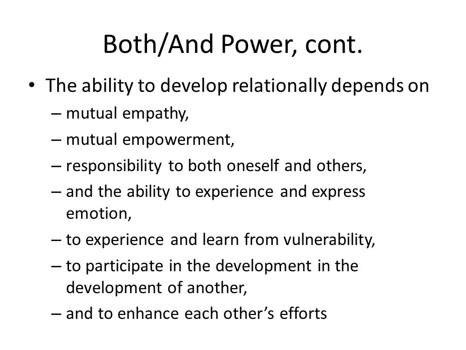 Both/And Power, cont. The ability to develop relationally depends on – mutual empathy, – mutual empowerment, – responsibility to both oneself and othe