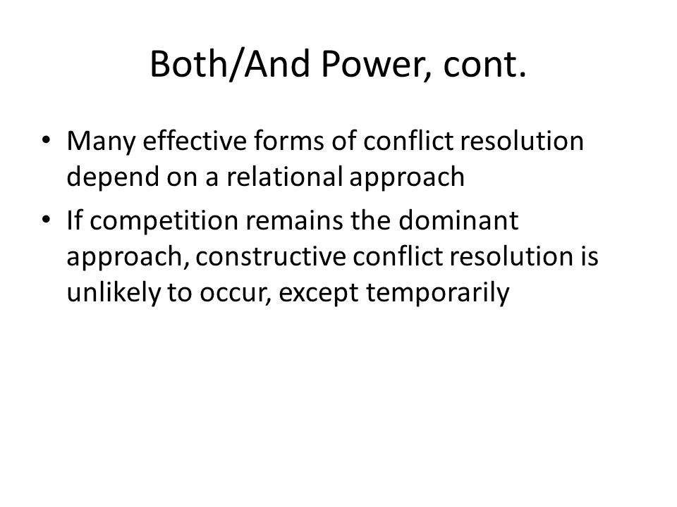 Both/And Power, cont. Many effective forms of conflict resolution depend on a relational approach If competition remains the dominant approach, constr