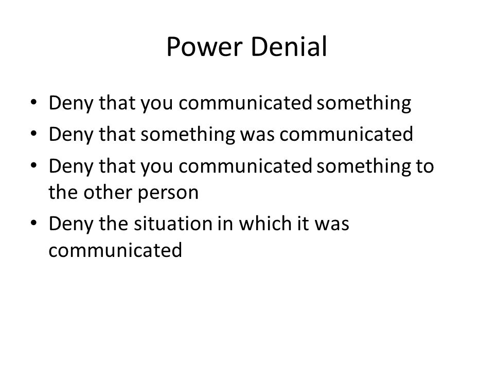 Power Denial Deny that you communicated something Deny that something was communicated Deny that you communicated something to the other person Deny t