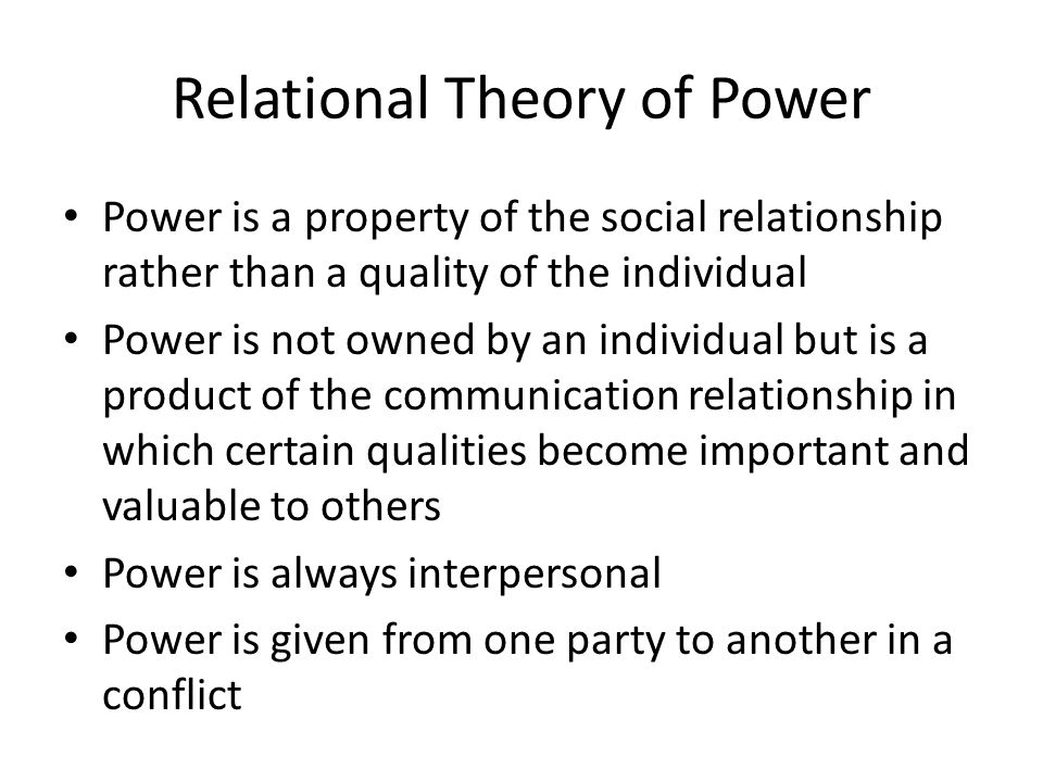 Relational Theory of Power Power is a property of the social relationship rather than a quality of the individual Power is not owned by an individual