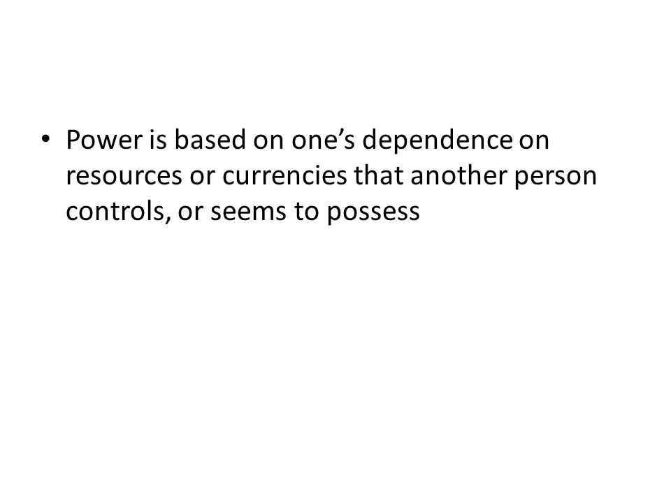 Power is based on one's dependence on resources or currencies that another person controls, or seems to possess
