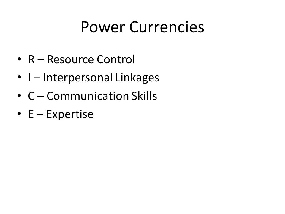 Power Currencies R – Resource Control I – Interpersonal Linkages C – Communication Skills E – Expertise
