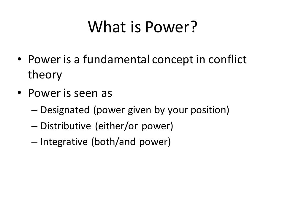 What is Power? Power is a fundamental concept in conflict theory Power is seen as – Designated (power given by your position) – Distributive (either/o