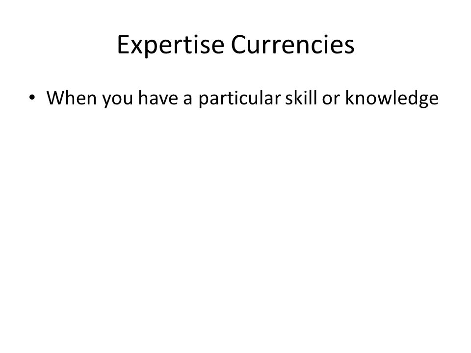 Expertise Currencies When you have a particular skill or knowledge