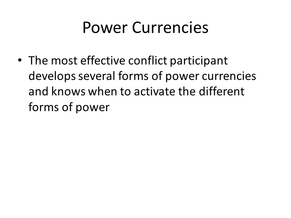 Power Currencies The most effective conflict participant develops several forms of power currencies and knows when to activate the different forms of