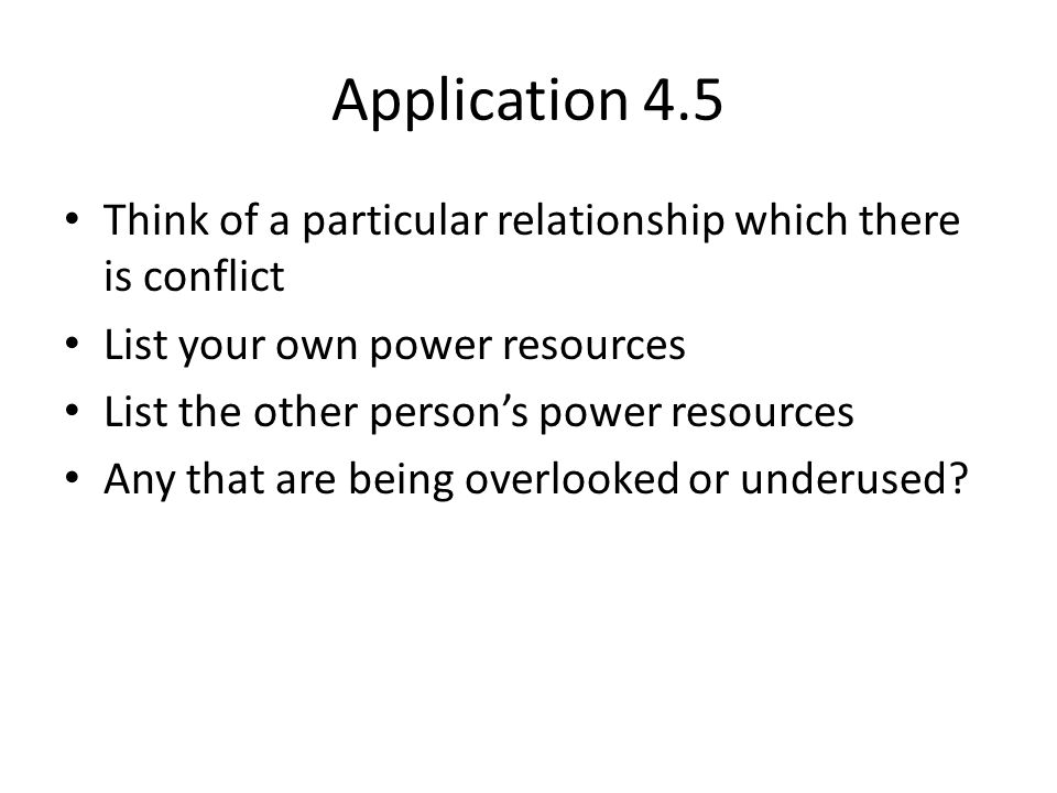 Application 4.5 Think of a particular relationship which there is conflict List your own power resources List the other person's power resources Any t