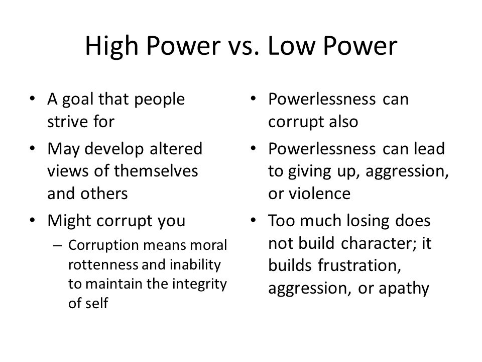 High Power vs. Low Power A goal that people strive for May develop altered views of themselves and others Might corrupt you – Corruption means moral r