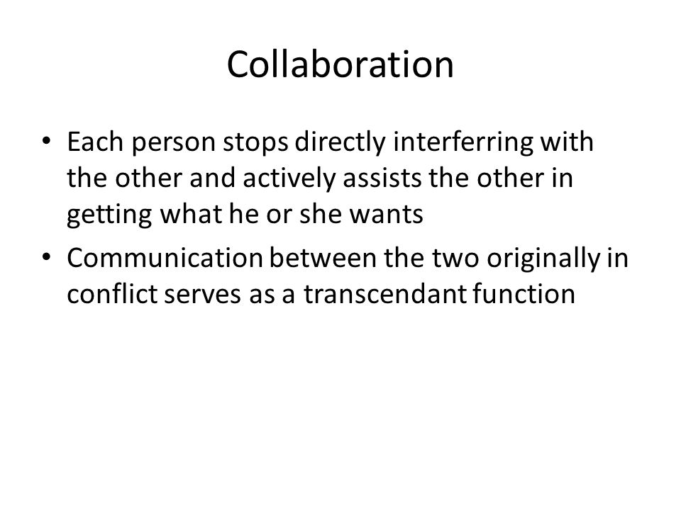 Collaboration Each person stops directly interferring with the other and actively assists the other in getting what he or she wants Communication betw