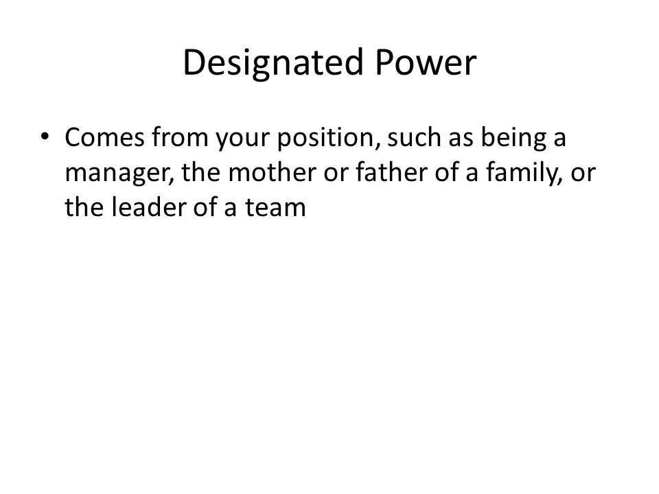 Designated Power Comes from your position, such as being a manager, the mother or father of a family, or the leader of a team