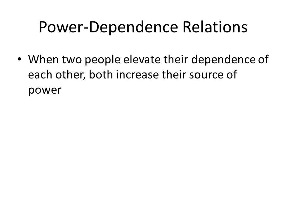 Power-Dependence Relations When two people elevate their dependence of each other, both increase their source of power