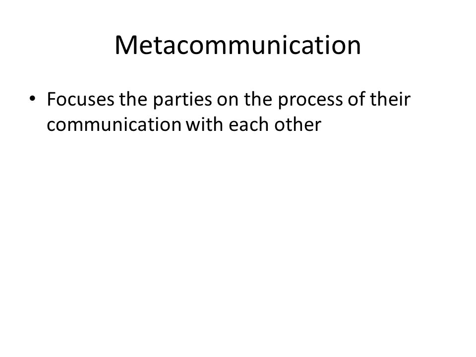 Metacommunication Focuses the parties on the process of their communication with each other