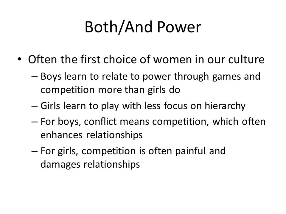 Both/And Power Often the first choice of women in our culture – Boys learn to relate to power through games and competition more than girls do – Girls