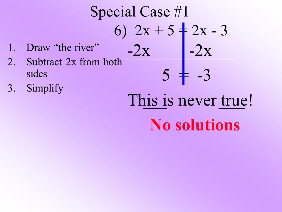 Special Case #1 6) 2x + 5 = 2x - 3 -2x 5 = -3 This is never true.