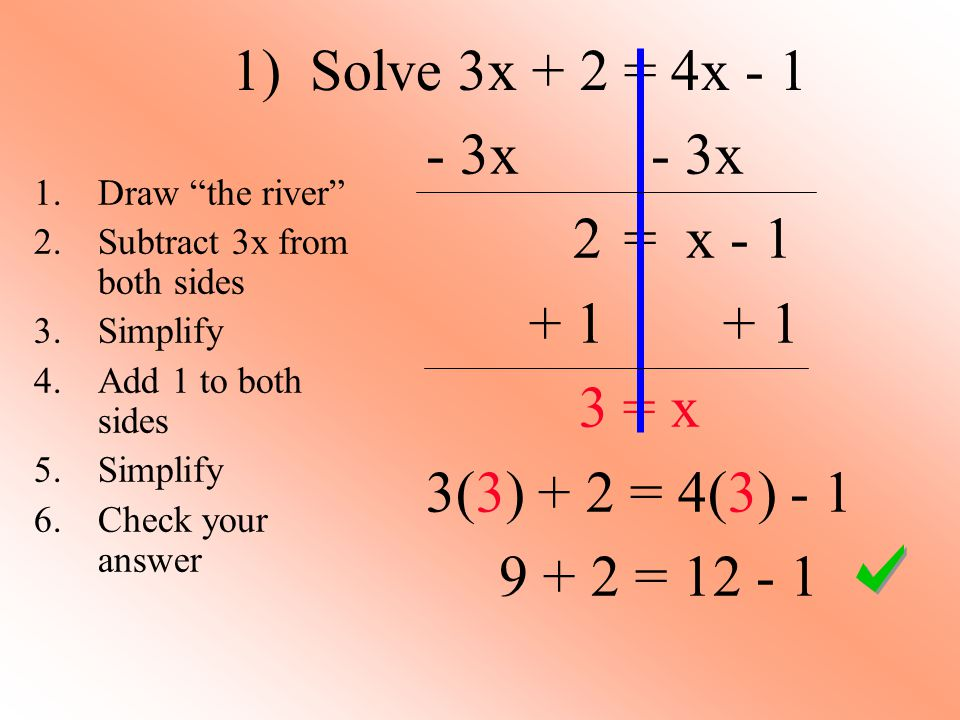 1) Solve 3x + 2 = 4x - 1 - 3x 2 = x - 1 + 1 + 1 3 = x 3(3) + 2 = 4(3) - 1 9 + 2 = 12 - 1 1.Draw the river 2.Subtract 3x from both sides 3.Simplify 4.Add 1 to both sides 5.Simplify 6.Check your answer