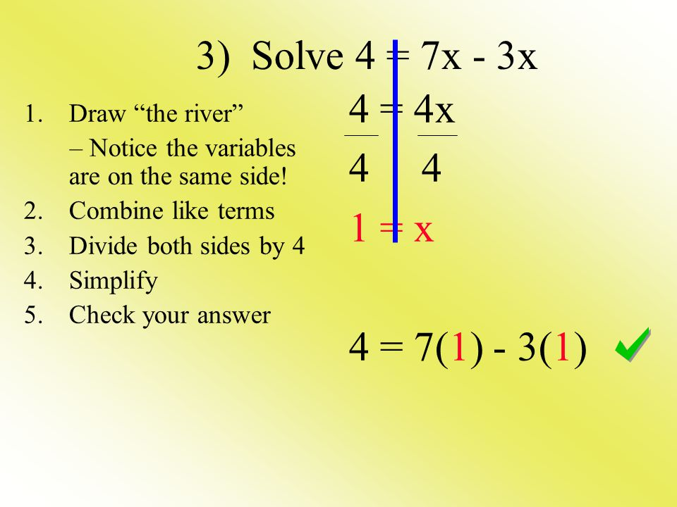 3) Solve 4 = 7x - 3x 4 = 4x 4 4 1 = x 4 = 7(1) - 3(1) 1.Draw the river – Notice the variables are on the same side.