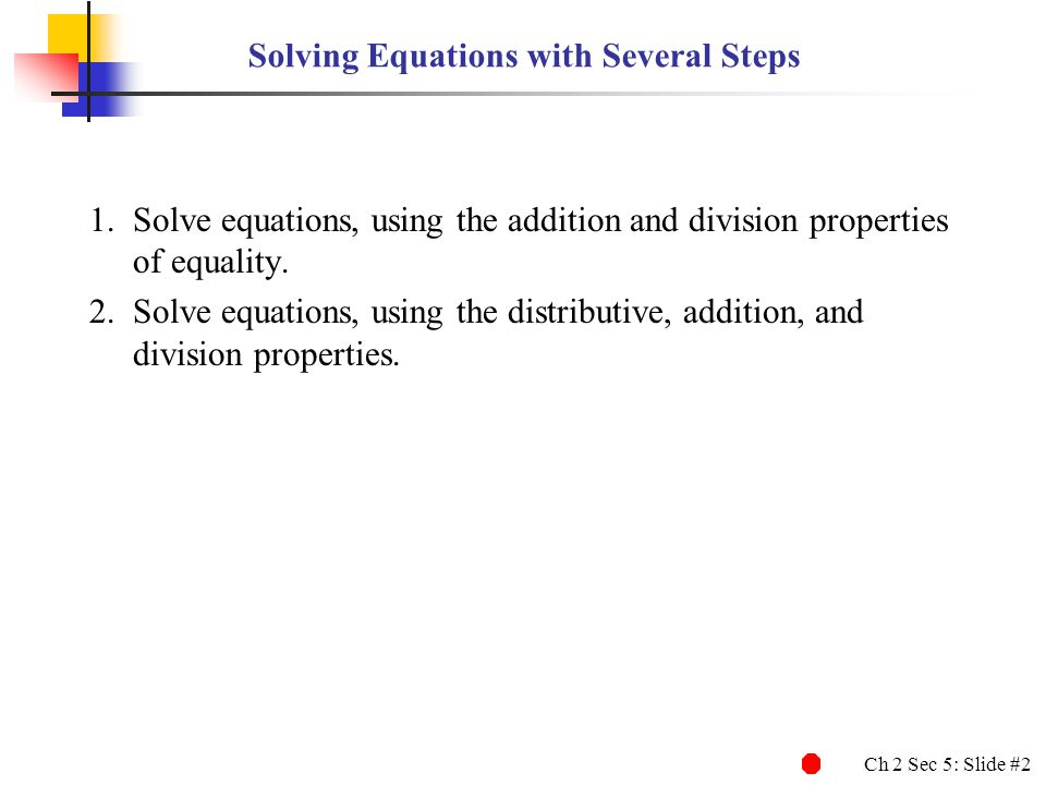 Ch 2 Sec 5: Slide #3 Solving an Equation Using the Addition and Division Properties Step 1 Add ( or subtract ) the same amount to ( or from ) both sides of the equation so that the variable term ( the variable and its coefficient ) ends up by itself on one side of the equal sign.