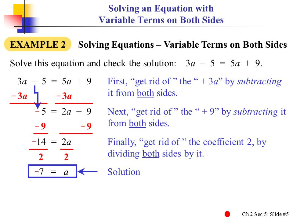 Ch 2 Sec 5: Slide #6 Solving an Equation with Variable Terms on Both Sides EXAMPLE 2 Solving Equations – Variable Terms on Both Sides 3a – 5 = 5a + 9 Solve this equation and check the solution:3a – 5 = 5a + 9.